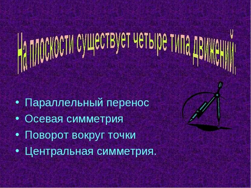 Параллельный перенос Осевая симметрия Поворот вокруг точки Центральная симмет...