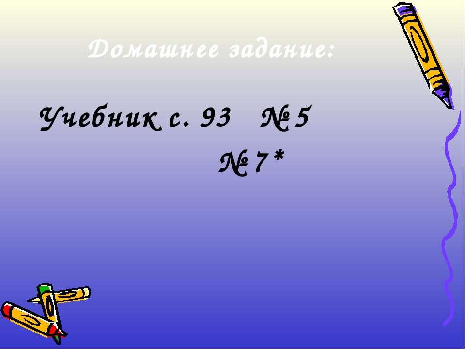 Домашнее задание: Учебник с. 93 № 5 № 7*