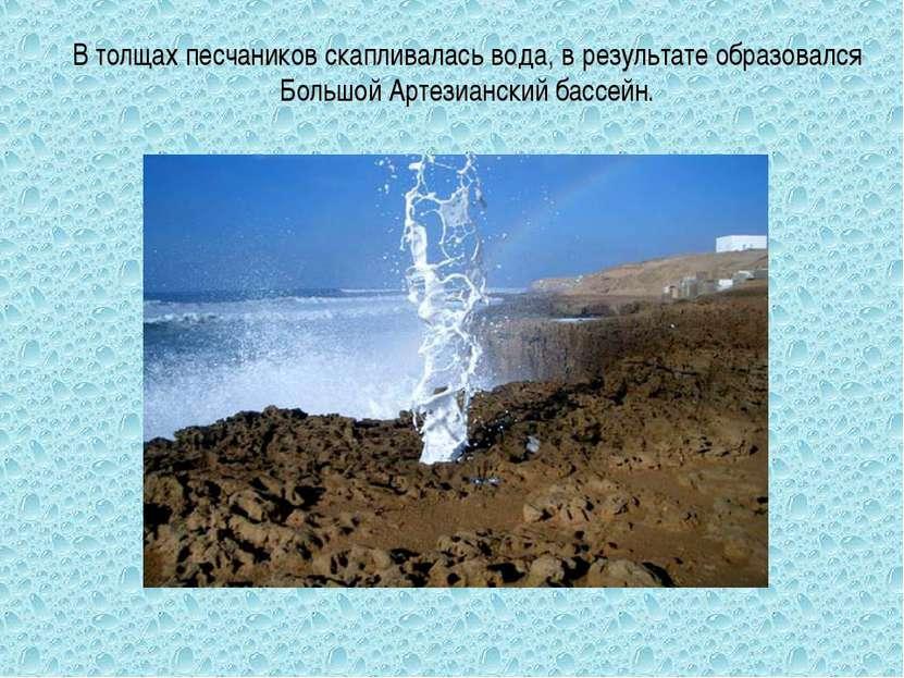 В толщах песчаников скапливалась вода, в результате образовался Большой Артез...