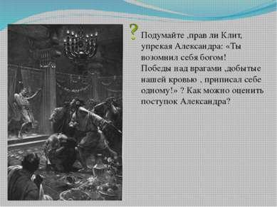 Подумайте ,прав ли Клит, упрекая Александра: «Ты возомнил себя богом! Победы ...