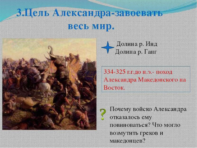 3.Цель Александра-завоевать весь мир. Долина р. Инд Долина р. Ганг Почему вой...