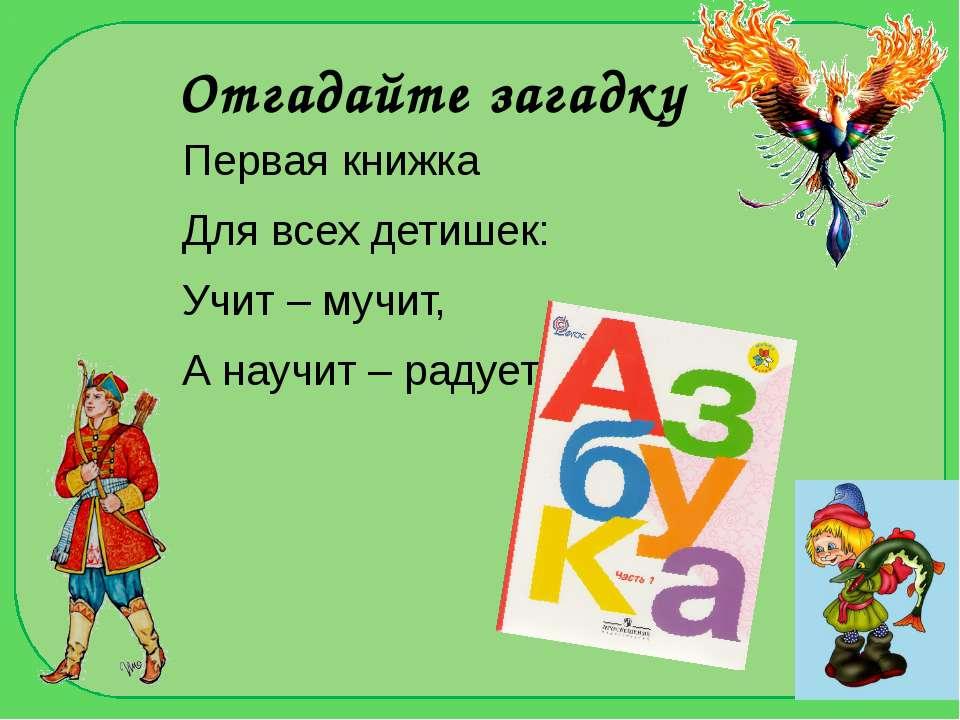 Отгадайте загадку Первая книжка Для всех детишек: Учит – мучит, А научит – ра...