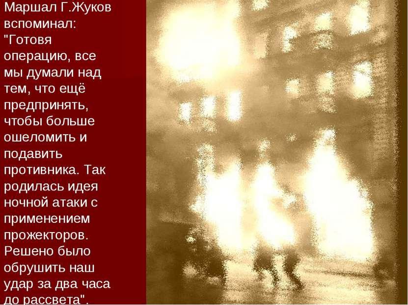 """Маршал Г.Жуков вспоминал: """"Готовя операцию, все мы думали над тем, что ещё пр..."""