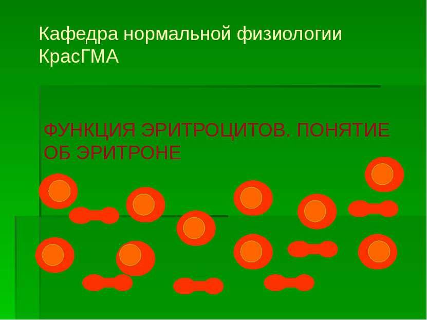 ФУНКЦИЯ ЭРИТРОЦИТОВ. ПОНЯТИЕ ОБ ЭРИТРОНЕ Кафедра нормальной физиологии КрасГМА