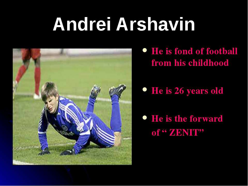 Andrei Arshavin He is fond of football from his childhood He is 26 years old ...