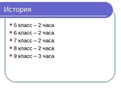История 5 класс – 2 часа 6 класс – 2 часа 7 класс – 2 часа 8 класс – 2 часа 9...