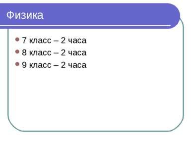 Физика 7 класс – 2 часа 8 класс – 2 часа 9 класс – 2 часа