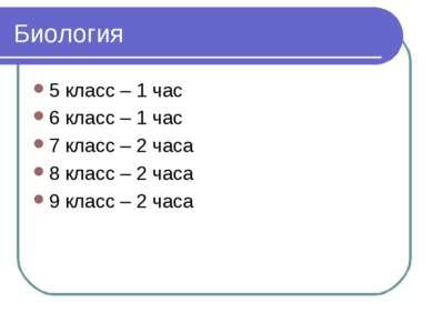 Биология 5 класс – 1 час 6 класс – 1 час 7 класс – 2 часа 8 класс – 2 часа 9 ...