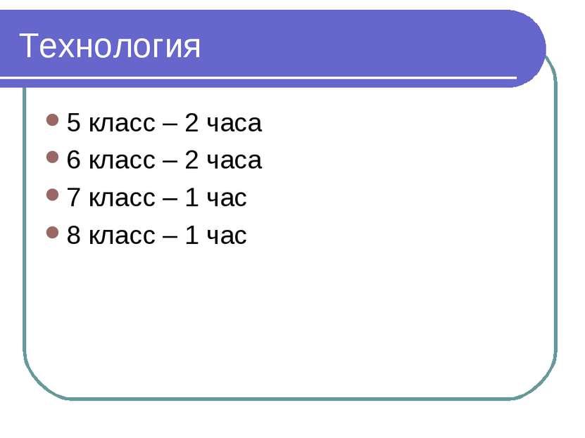 Технология 5 класс – 2 часа 6 класс – 2 часа 7 класс – 1 час 8 класс – 1 час