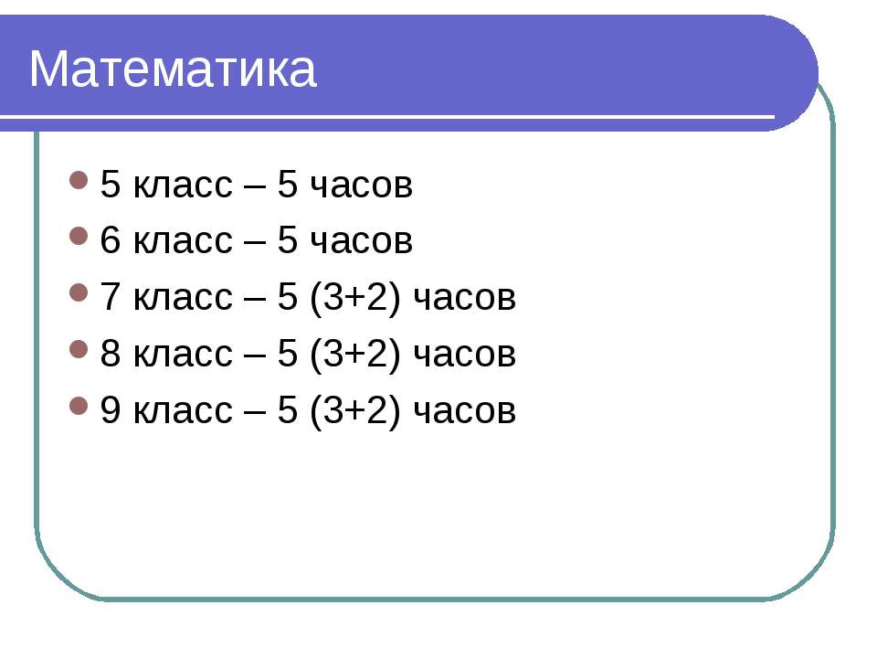 Математика 5 класс – 5 часов 6 класс – 5 часов 7 класс – 5 (3+2) часов 8 клас...