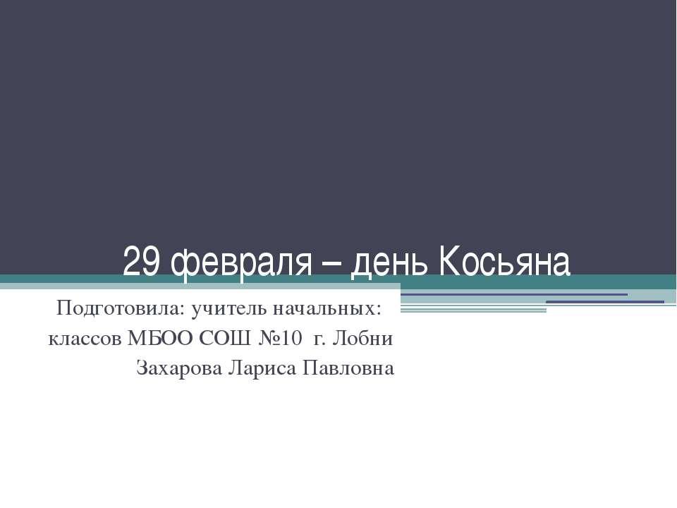 29 февраля – день Косьяна Подготовила: учитель начальных: классов МБОО СОШ №1...