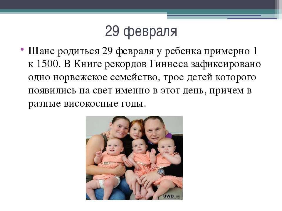 29 февраля Шанс родиться 29 февраля у ребенка примерно 1 к 1500. В Книге реко...