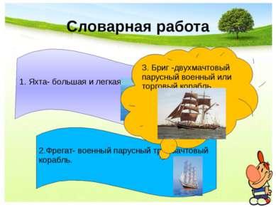Словарная работа 1. Яхта- большая и легкая парусная лодка. 2.Фрегат- военный ...
