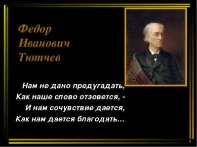 Федор Иванович Тютчев Нам не дано предугадать, Как наше слово отзовется, - И ...