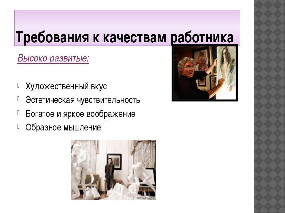 Требования к качествам работника Высоко развитые: Художественный вкус Эстетич...