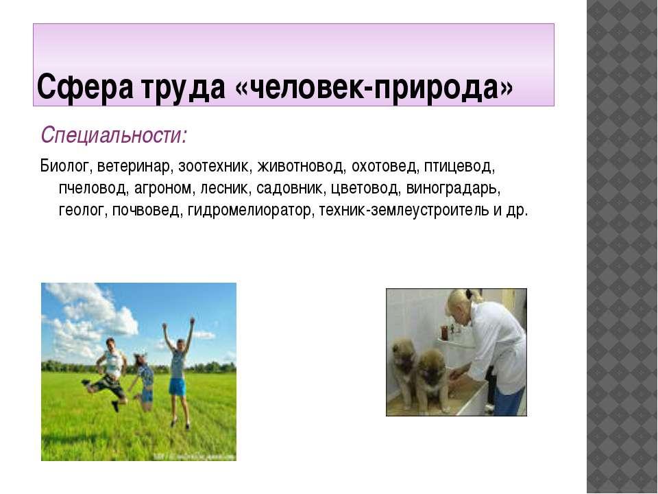 Сфера труда «человек-природа» Специальности: Биолог, ветеринар, зоотехник, жи...