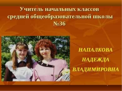 Учитель начальных классов средней общеобразовательной школы №36 НАПАЛКОВА НАД...