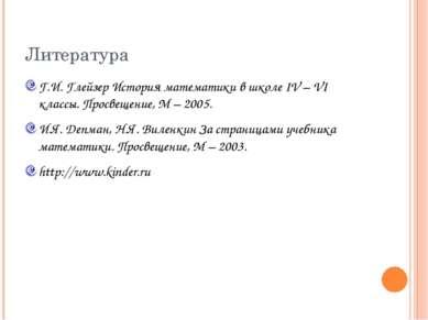 Литература Г.И. Глейзер История математики в школе IV – VI классы. Просвещени...