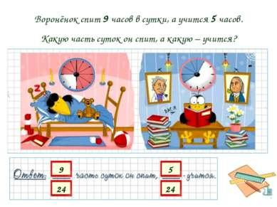 Воронёнок спит 9 часов в сутки, а учится 5 часов. Какую часть суток он спит, ...