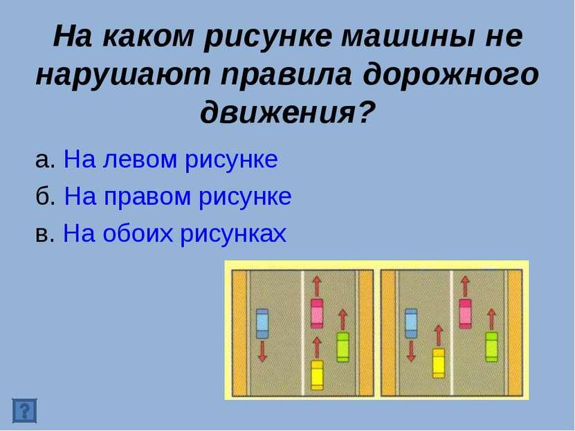 На каком рисунке машины не нарушают правила дорожного движения? а. На левом р...