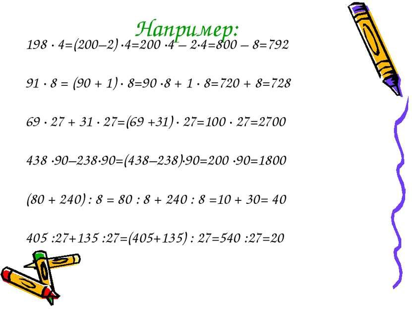 Например: 198 · 4=(200–2) ·4=200 ·4 – 2·4=800 – 8=792 91 · 8 = (90 + 1) · 8=9...