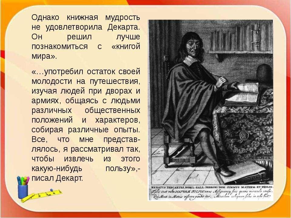 Однако книжная мудрость не удовлетворила Декарта. Он решил лучше познакомитьс...