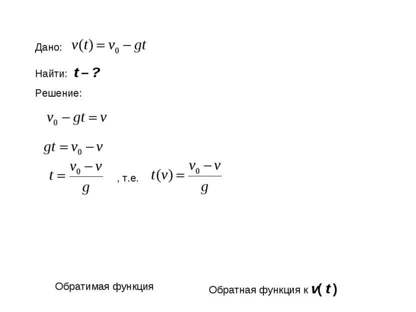 Дано: Найти: t – ? Решение: , т.е. Обратимая функция Обратная функция к v( t )