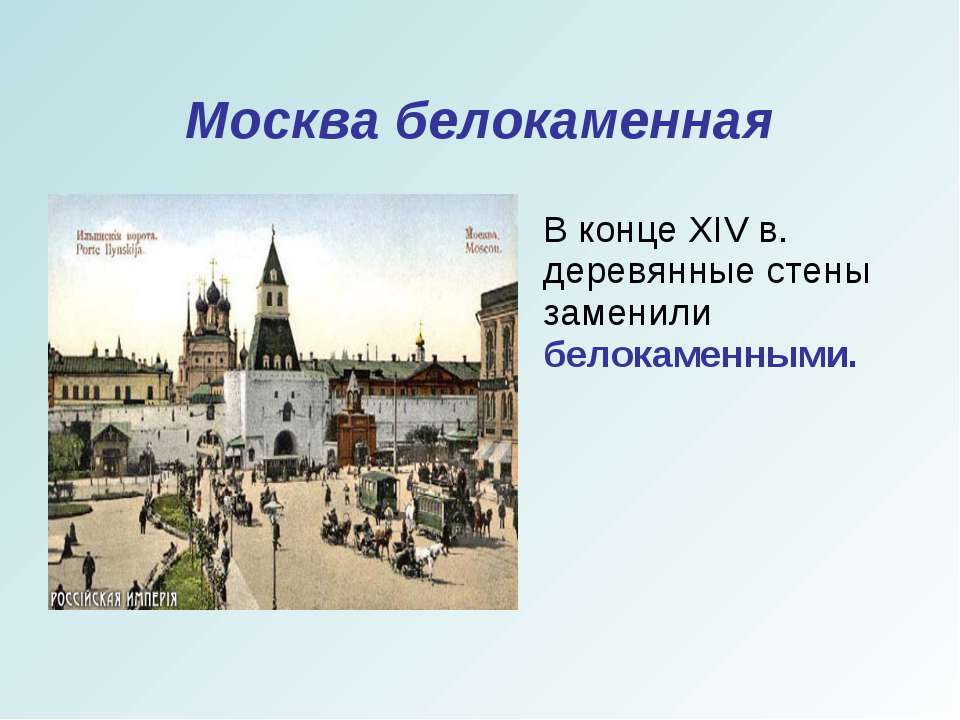 Москва белокаменная В конце XIV в. деревянные стены заменили белокаменными.