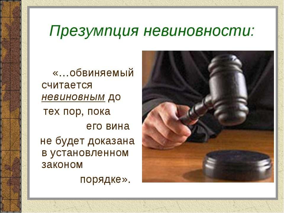 Презумпция невиновности: «…обвиняемый считается невиновным до тех пор, пока е...