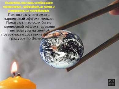 Выявлять причины глобального потепления, наблюдать за ними и устранять их пос...