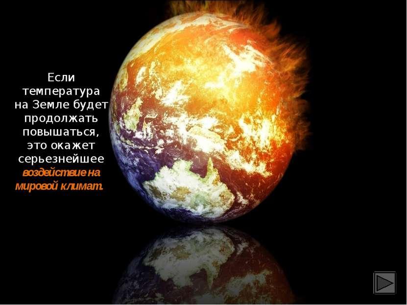 Если температура на Земле будет продолжать повышаться, это окажет серьезнейше...