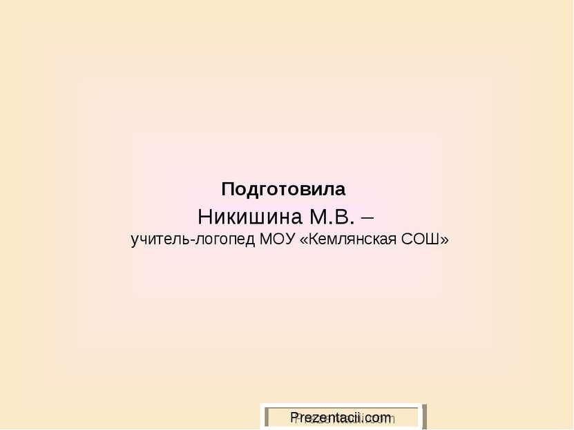 Подготовила Никишина М.В. – учитель-логопед МОУ «Кемлянская СОШ» Prezentacii.com