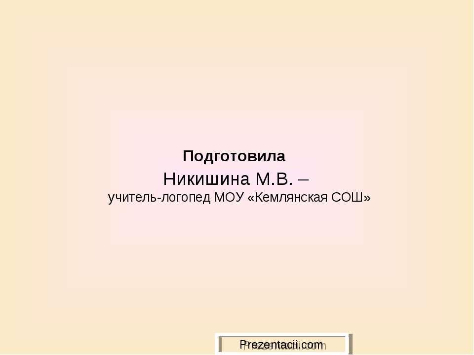 Подготовила Никишина М.В. – учитель-логопед МОУ «Кемлянская СОШ»