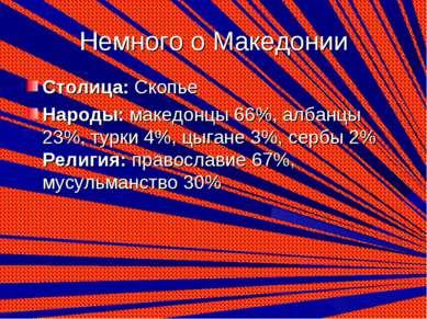 Немного о Македонии Столица:Скопье Народы:македонцы 66%, албанцы 23%, турки...