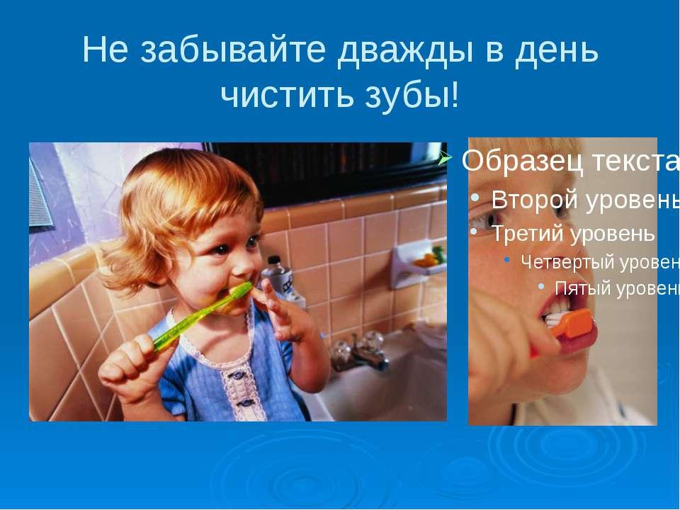 Не забывайте дважды в день чистить зубы!