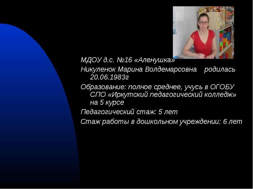 МДОУ д.с. №16 «Аленушка» Никуленок Марина Волдемарсовна родилась 20.06.1983г ...