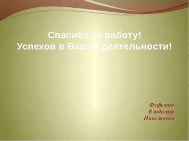 Спасибо за работу! Успехов в Вашей деятельности! Фуфыкин Владимир Николаевич