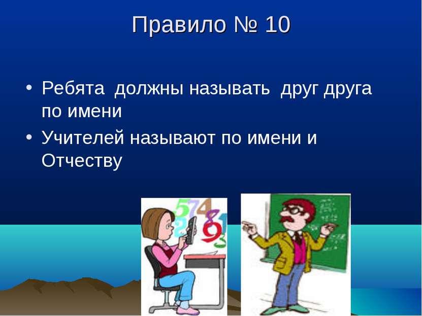 Правило № 10 Ребята должны называть друг друга по имени Учителей называют по ...