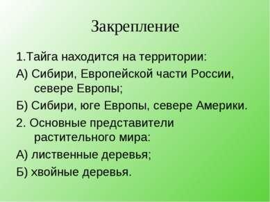 Закрепление 1.Тайга находится на территории: А) Сибири, Европейской части Рос...