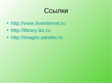 Ссылки http://www.liveinternet.ru http://library.ikz.ru http://images.yandex.ru