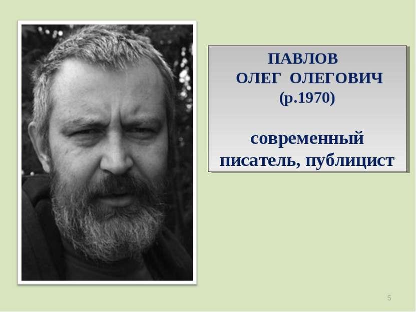 ПАВЛОВ ОЛЕГ ОЛЕГОВИЧ (р.1970) современный писатель, публицист *