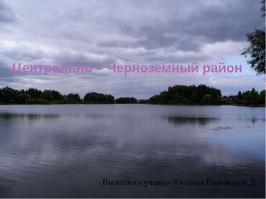 Центрально – Черноземный район Выполнил ученик 9 класса Пивоваров Д.