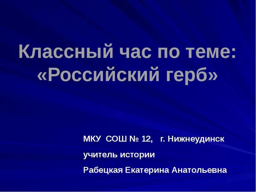Классный час по теме: «Российский герб» МКУ СОШ № 12, г. Нижнеудинск учитель ...
