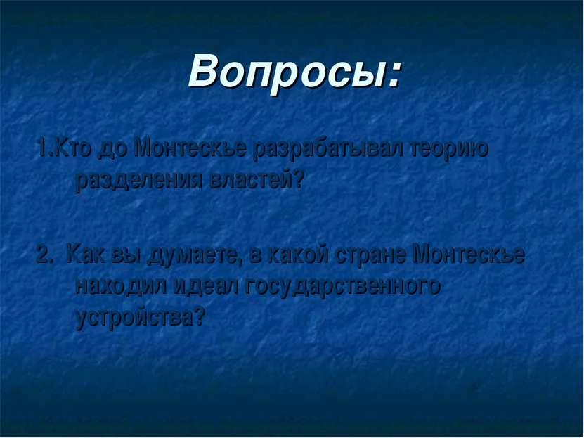 Вопросы: 1.Кто до Монтескье разрабатывал теорию разделения властей? 2. Как вы...