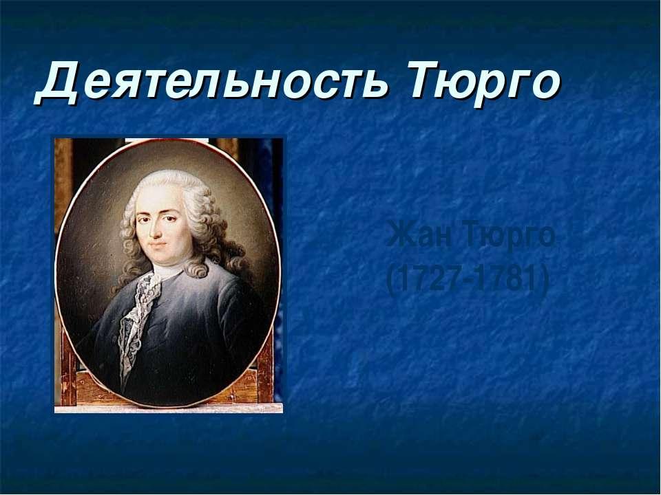 Деятельность Тюрго Жан Тюрго (1727-1781)