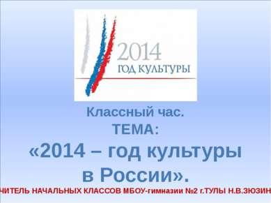 Классный час. ТЕМА: «2014 – год культуры в России». УЧИТЕЛЬ НАЧАЛЬНЫХ КЛАССОВ...