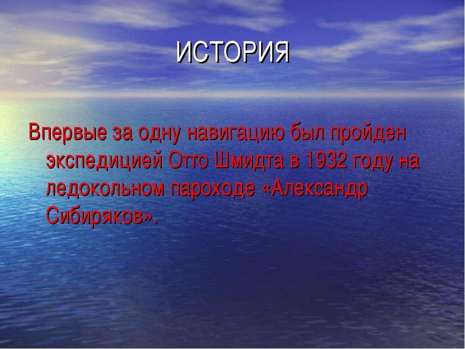 ИСТОРИЯ Впервые за одну навигацию был пройден экспедицией Отто Шмидта в 1932 ...