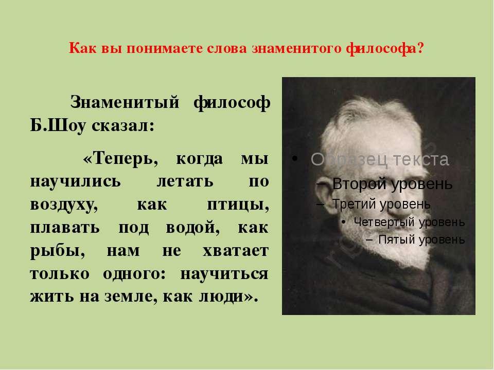 Как вы понимаете слова знаменитого философа? Знаменитый философ Б.Шоу сказал:...