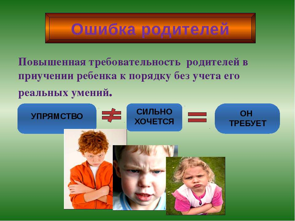 Ошибка родителей Повышенная требовательность родителей в приучении ребенка к ...