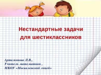 Нестандартные задачи для шестиклассников Артамонова Л.В., Учитель математики ...